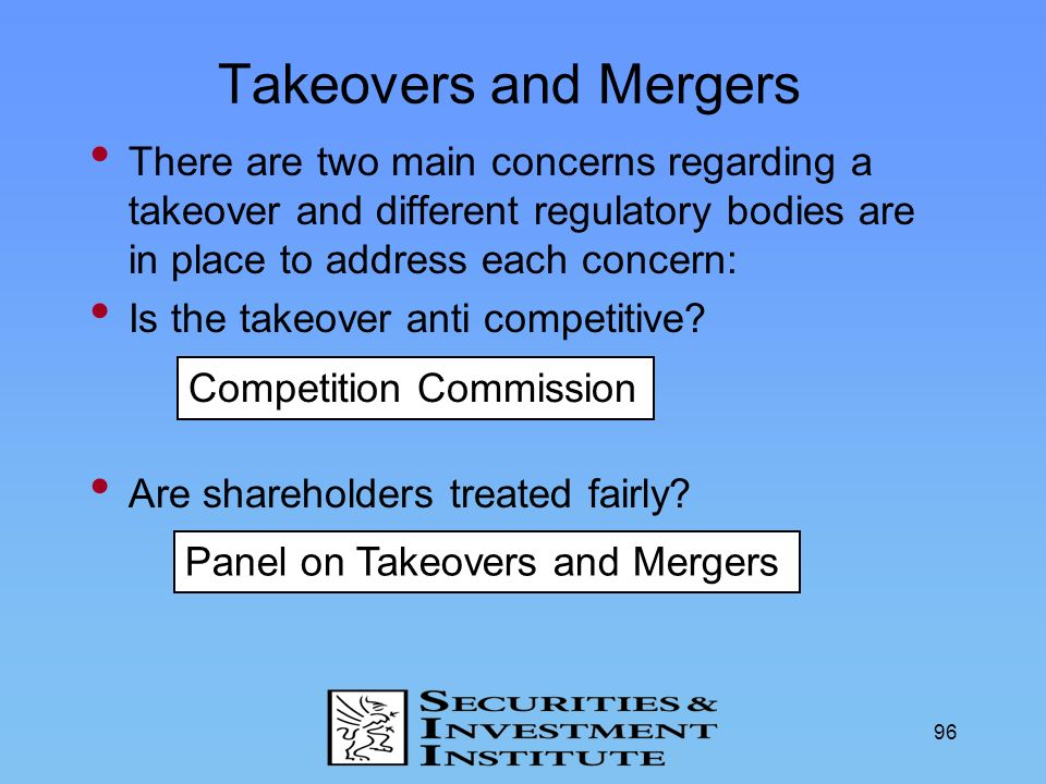 Takeovers and Mergers There are two main concerns regarding a takeover and different regulatory bodies are in place to address each concern: