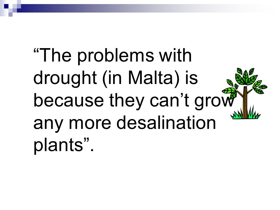 The problems with drought (in Malta) is because they can't grow any more desalination plants .