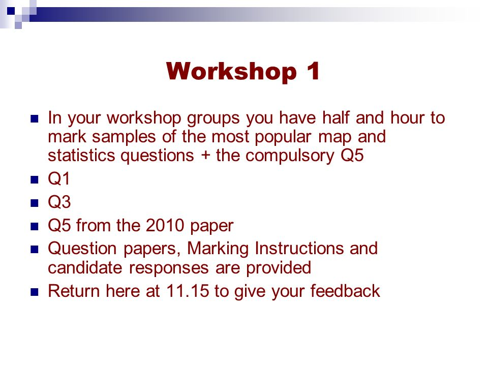 Workshop 1 In your workshop groups you have half and hour to mark samples of the most popular map and statistics questions + the compulsory Q5.