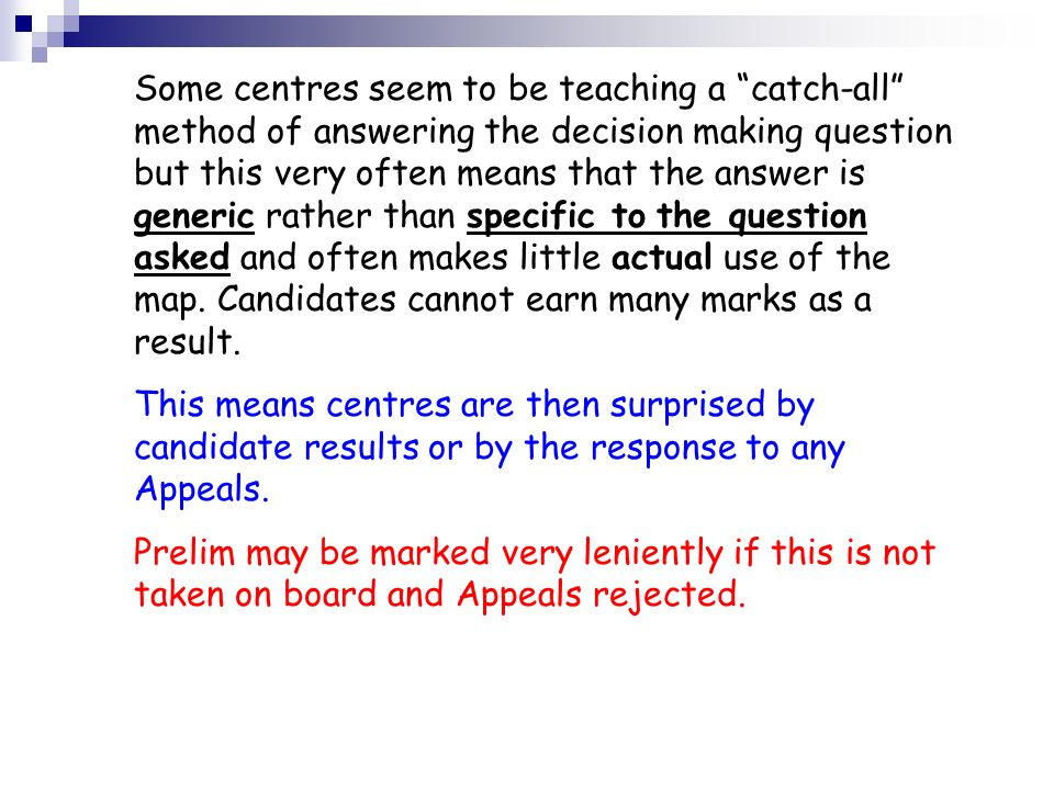 Some centres seem to be teaching a catch-all method of answering the decision making question but this very often means that the answer is generic rather than specific to the question asked and often makes little actual use of the map. Candidates cannot earn many marks as a result.