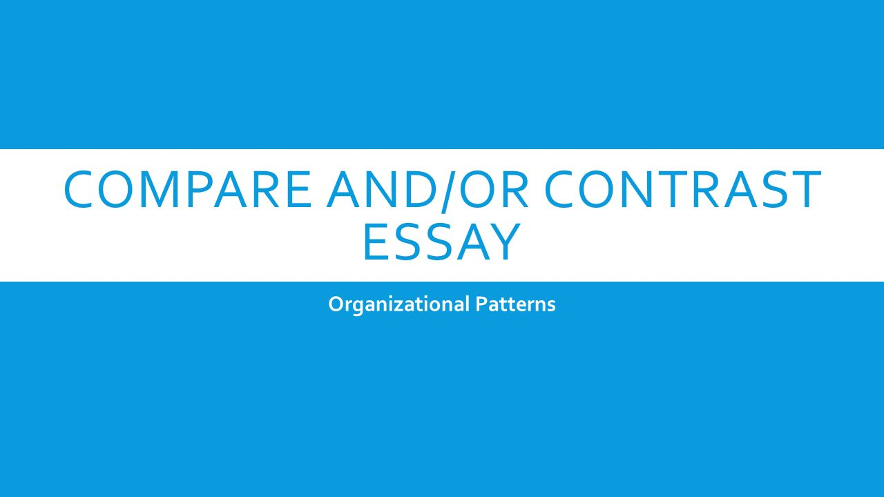 two basic organizational methods for compare and contrast essays For example, the essay topic might explicitly tell you to compare and contrast the causes of the 100 years war or define oligarchy although one of the methods above will most likely serve as your major organizational method, you may choose a combination of these methods for your essay or report.