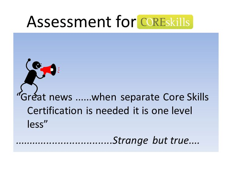 Assessment for Great news ......when separate Core Skills Certification is needed it is one level less