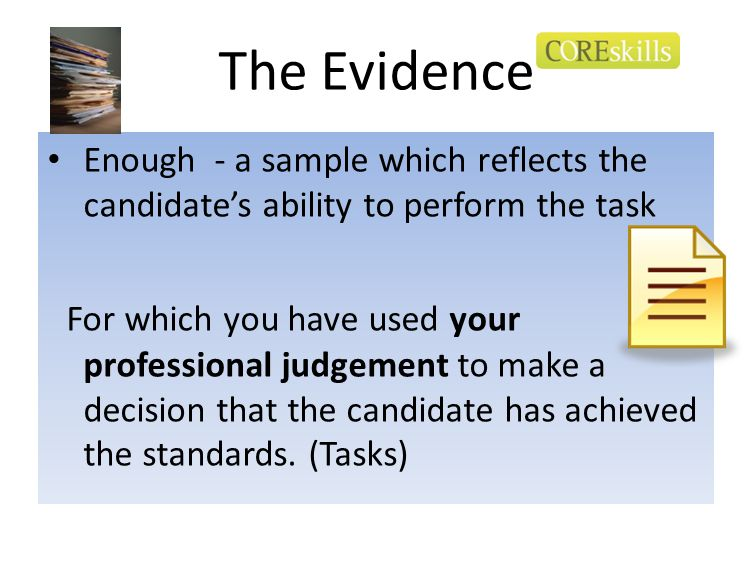 The Evidence Enough - a sample which reflects the candidate's ability to perform the task.