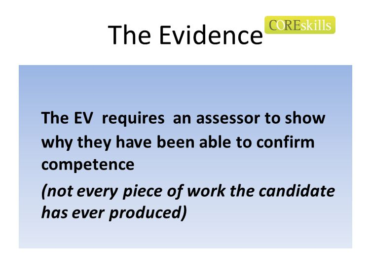 The Evidence The EV requires an assessor to show why they have been able to confirm competence.