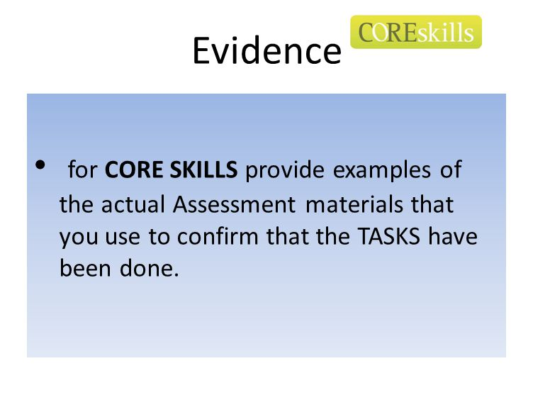 Evidence for CORE SKILLS provide examples of the actual Assessment materials that you use to confirm that the TASKS have been done.