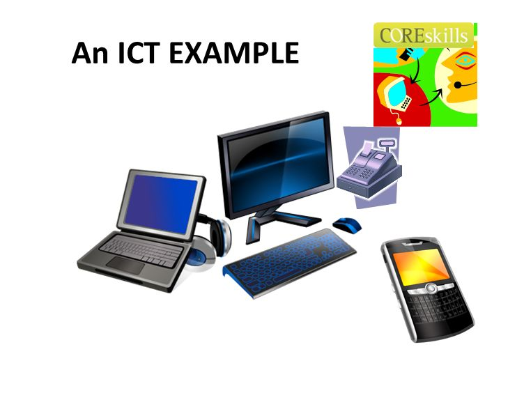 An ICT EXAMPLE Let us consider the ICT Core Skills and what is required