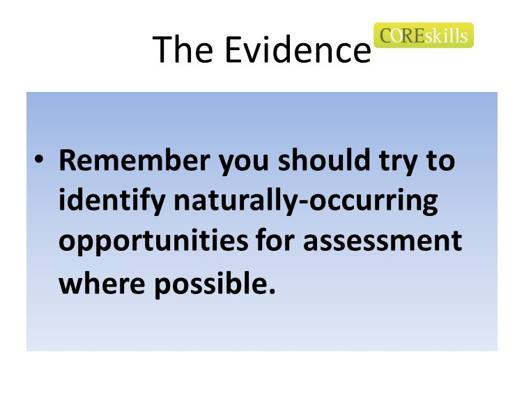 The Evidence Remember you should try to identify naturally-occurring opportunities for assessment where possible.