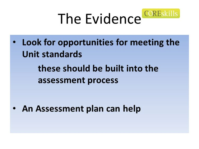The Evidence Look for opportunities for meeting the Unit standards