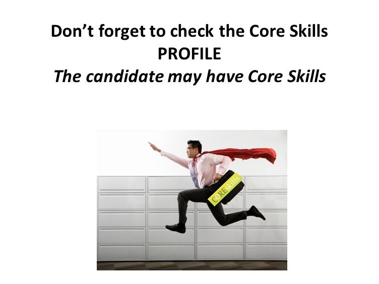 Don't forget to check the Core Skills PROFILE The candidate may have Core Skills