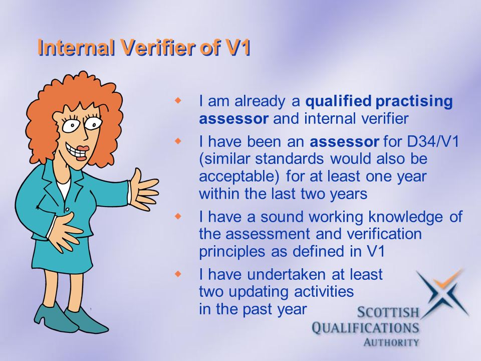 Internal Verifier of V1 I am already a qualified practising assessor and internal verifier.