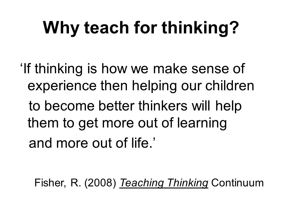Why teach for thinking 'If thinking is how we make sense of experience then helping our children.