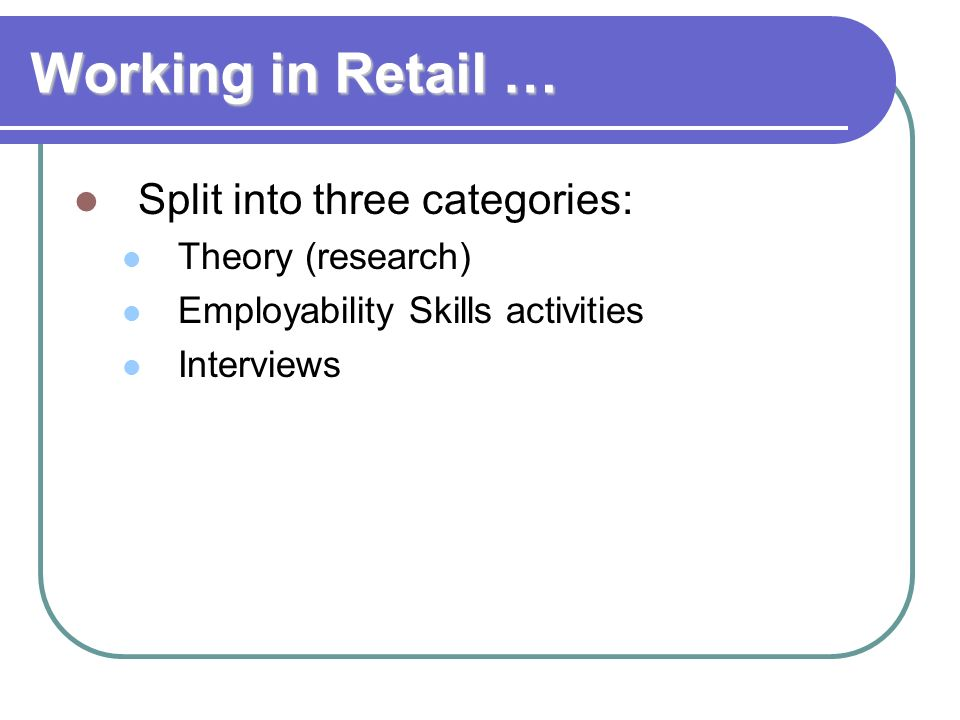 Working in Retail … Split into three categories: Theory (research)