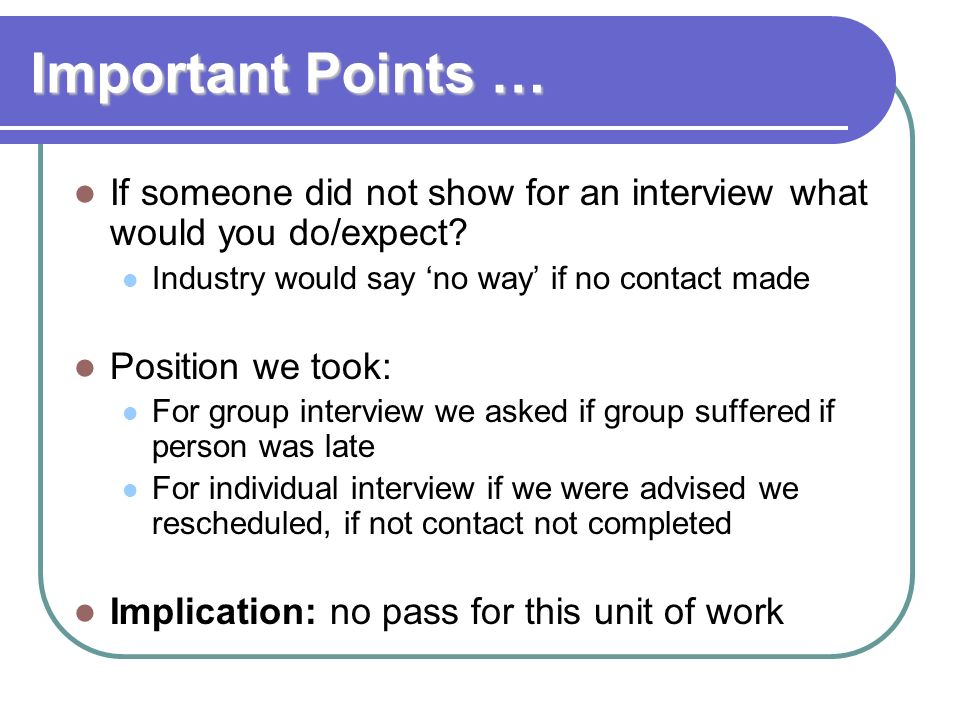 Important Points … If someone did not show for an interview what would you do/expect Industry would say 'no way' if no contact made.