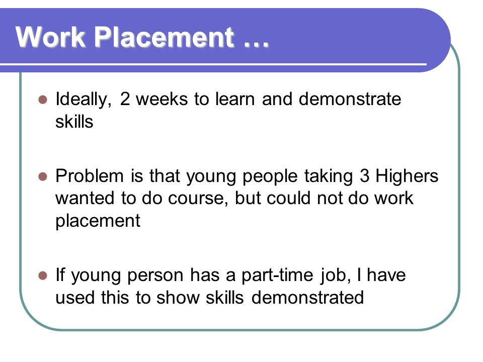 Work Placement … Ideally, 2 weeks to learn and demonstrate skills