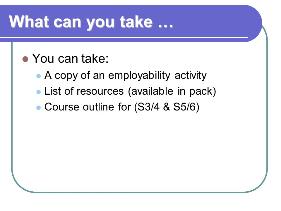 What can you take … You can take: A copy of an employability activity