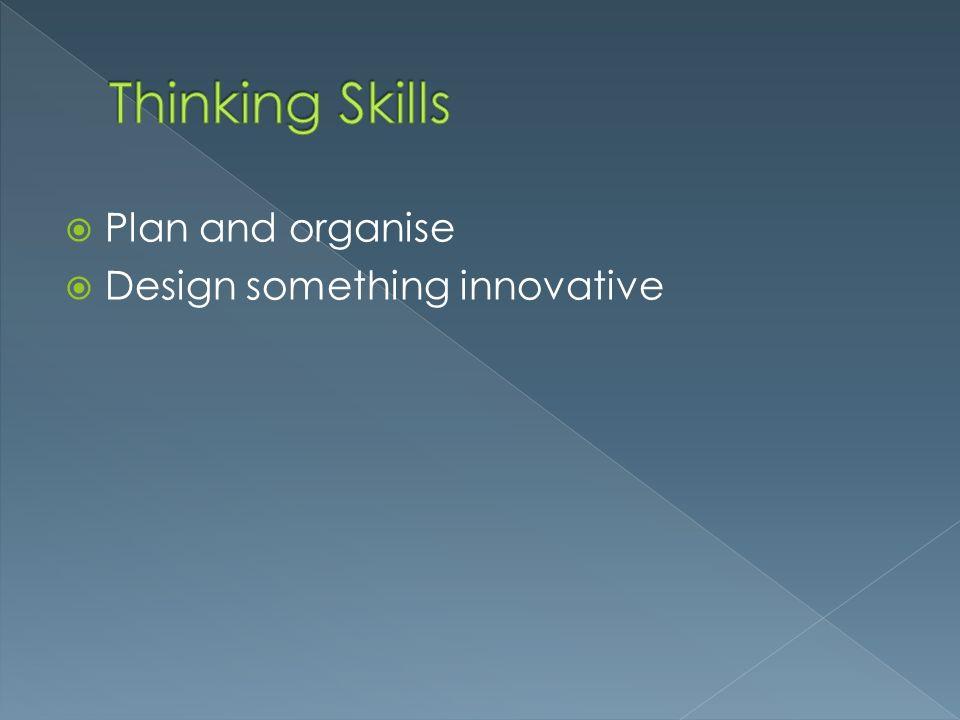 Thinking Skills Plan and organise Design something innovative