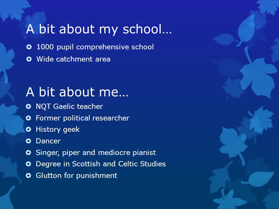 A bit about my school… A bit about me… 1000 pupil comprehensive school