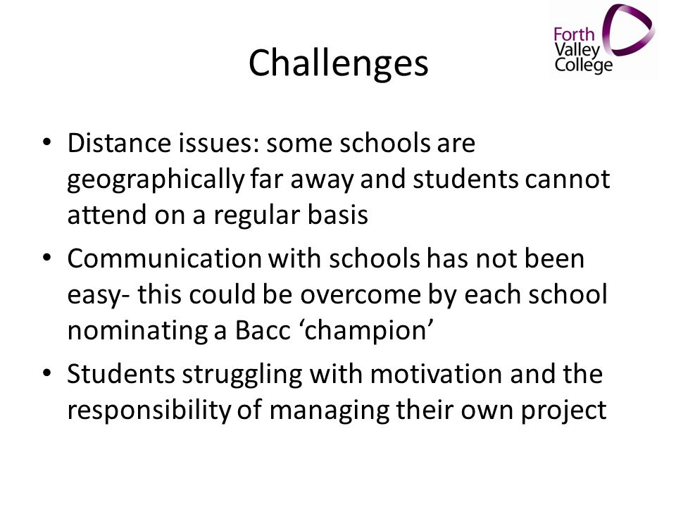 Challenges Distance issues: some schools are geographically far away and students cannot attend on a regular basis.
