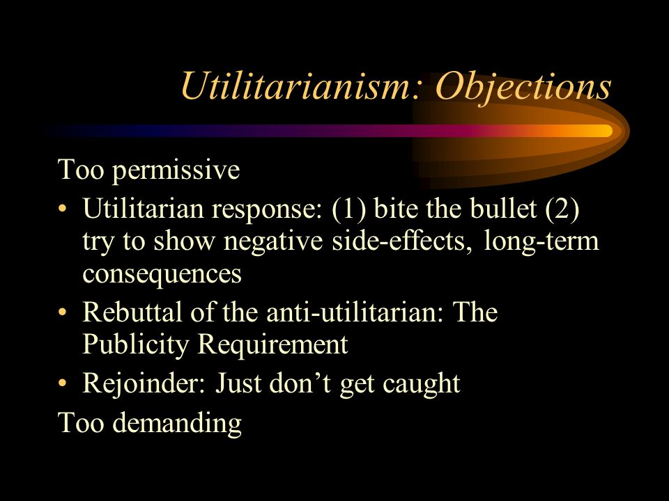 objections to utilitarianism One familiar criticism of utilitarianism is that it is too demanding it requires us to   why is it supposed to be an objection to utilitarianism that it de- mands that we.