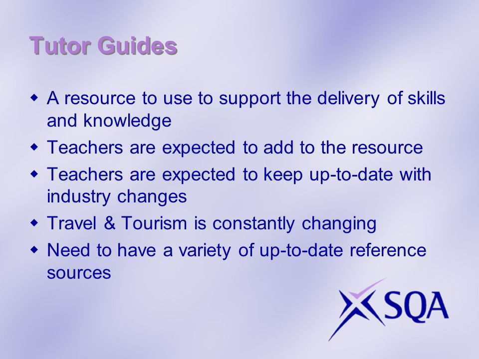 Tutor Guides A resource to use to support the delivery of skills and knowledge. Teachers are expected to add to the resource.