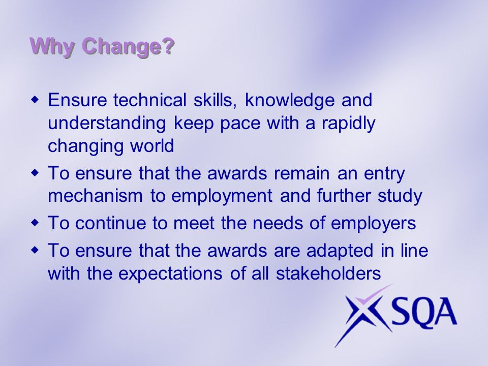 Why Change Ensure technical skills, knowledge and understanding keep pace with a rapidly changing world.