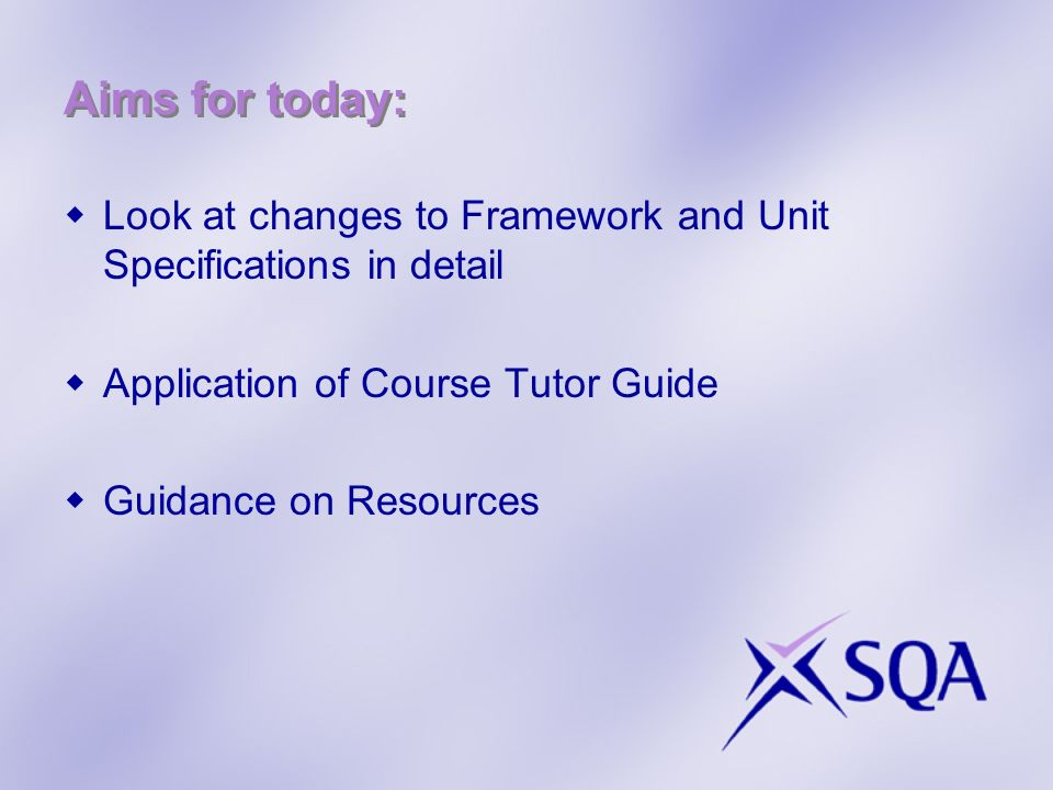 Aims for today: Look at changes to Framework and Unit Specifications in detail. Application of Course Tutor Guide.
