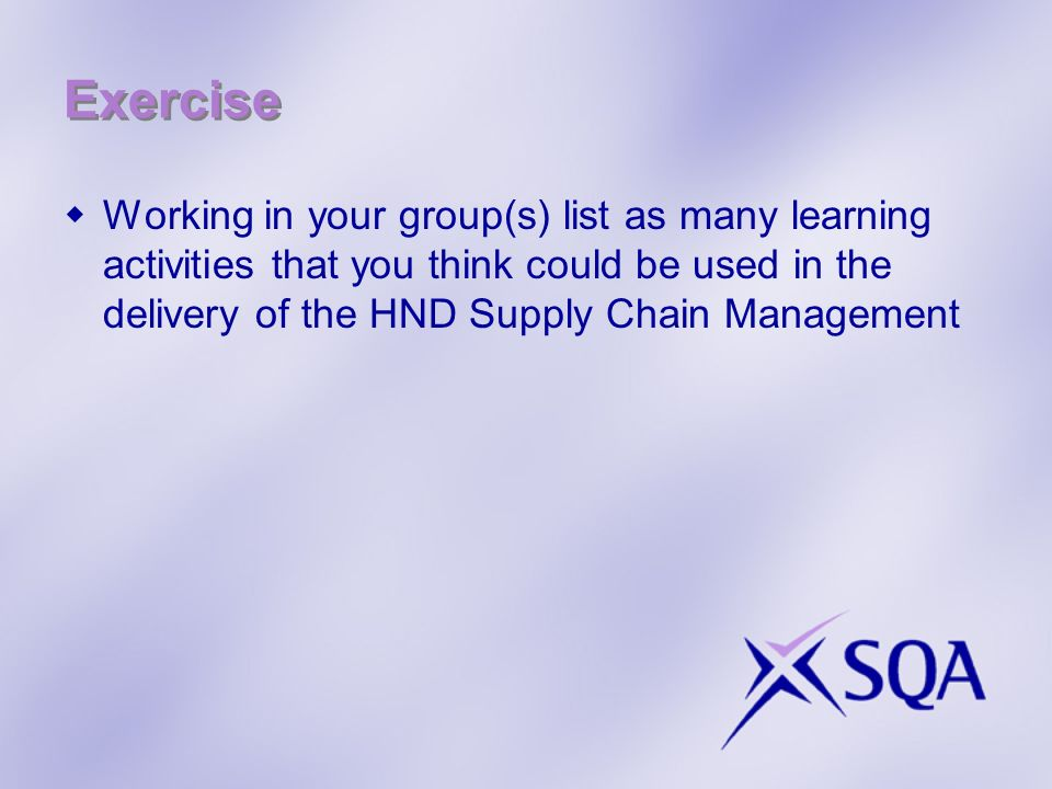 Exercise Working in your group(s) list as many learning activities that you think could be used in the delivery of the HND Supply Chain Management.