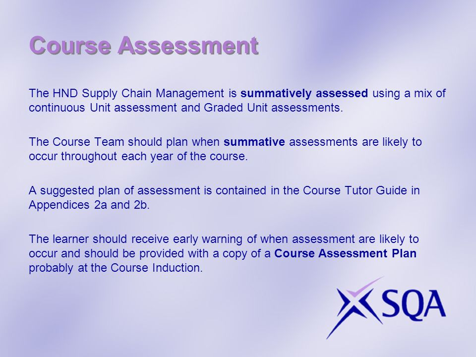 Course Assessment The HND Supply Chain Management is summatively assessed using a mix of continuous Unit assessment and Graded Unit assessments.