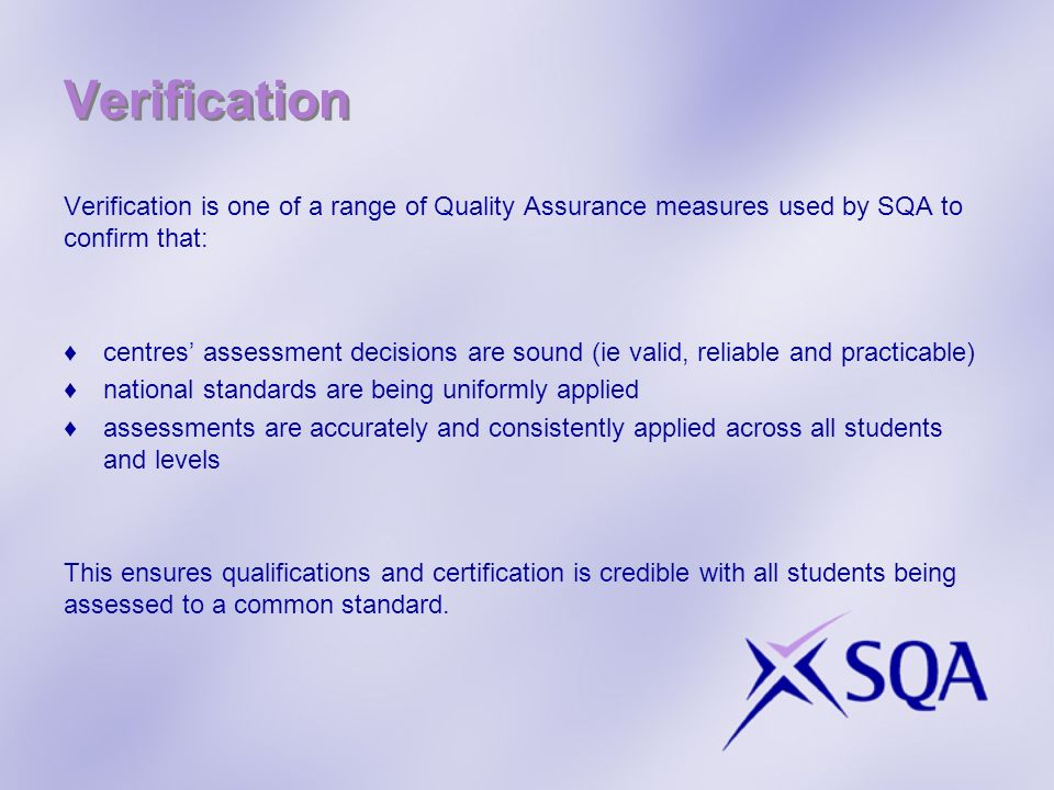 Verification Verification is one of a range of Quality Assurance measures used by SQA to confirm that: