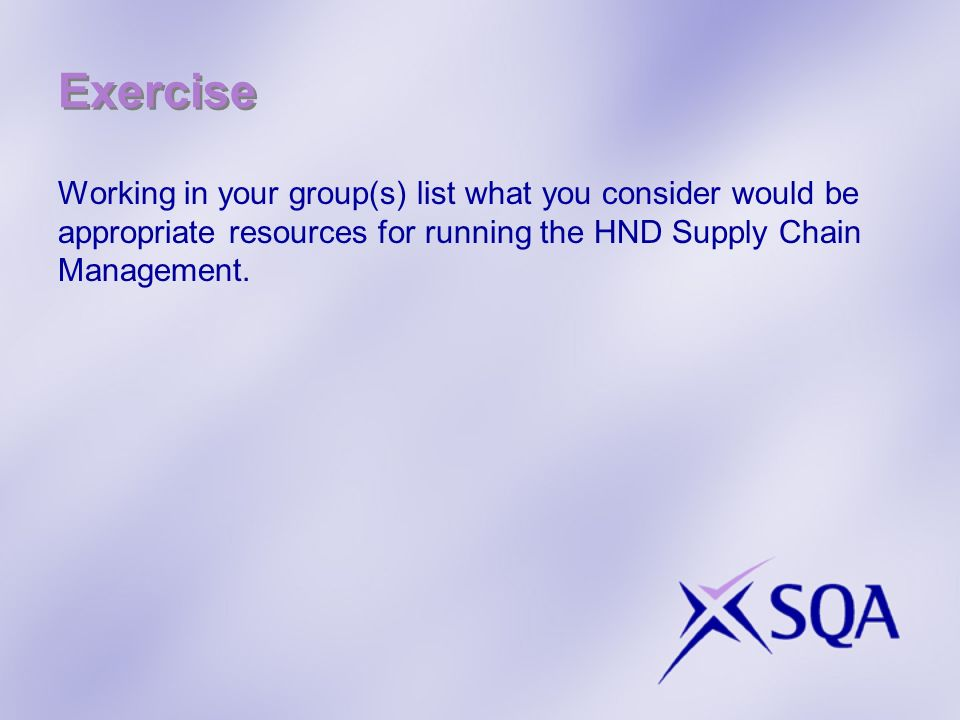 Exercise Working in your group(s) list what you consider would be appropriate resources for running the HND Supply Chain Management.
