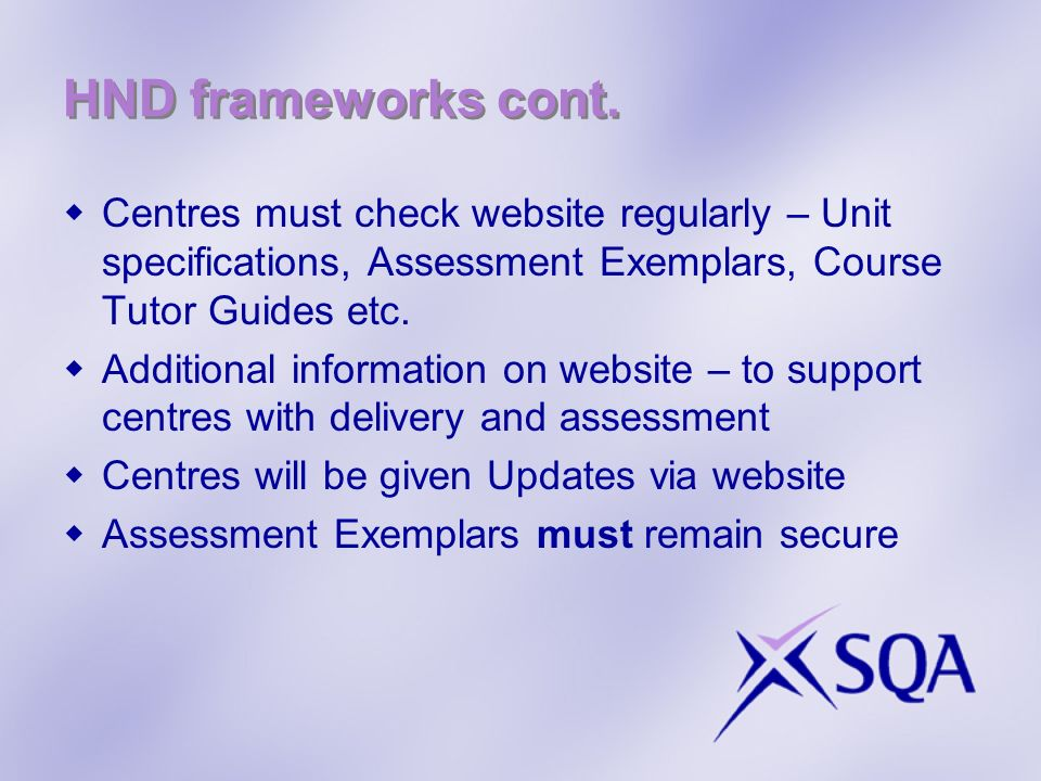 HND frameworks cont. Centres must check website regularly – Unit specifications, Assessment Exemplars, Course Tutor Guides etc.