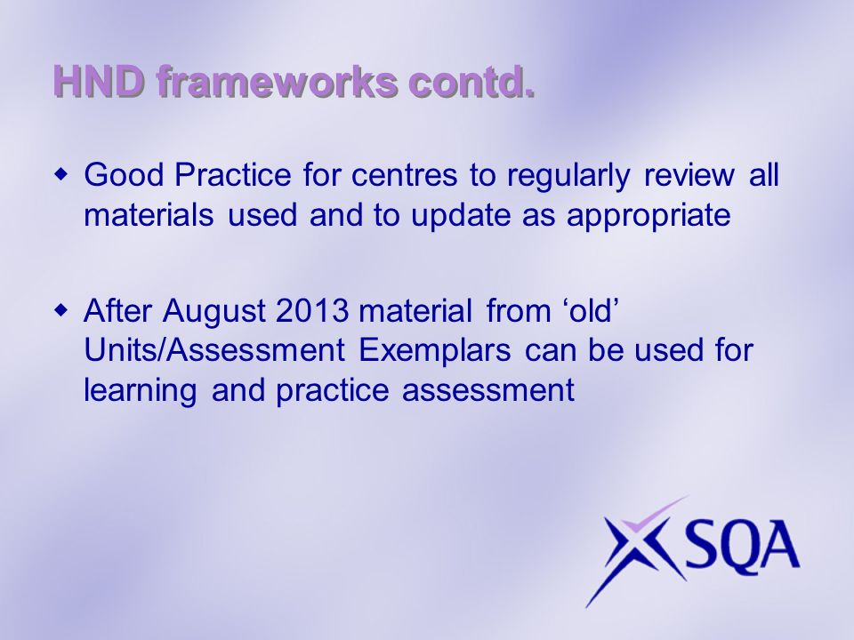 HND frameworks contd. Good Practice for centres to regularly review all materials used and to update as appropriate.