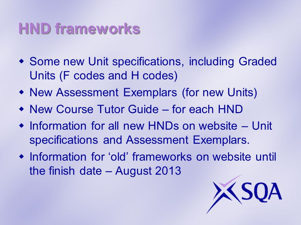 HND frameworks Some new Unit specifications, including Graded Units (F codes and H codes) New Assessment Exemplars (for new Units)