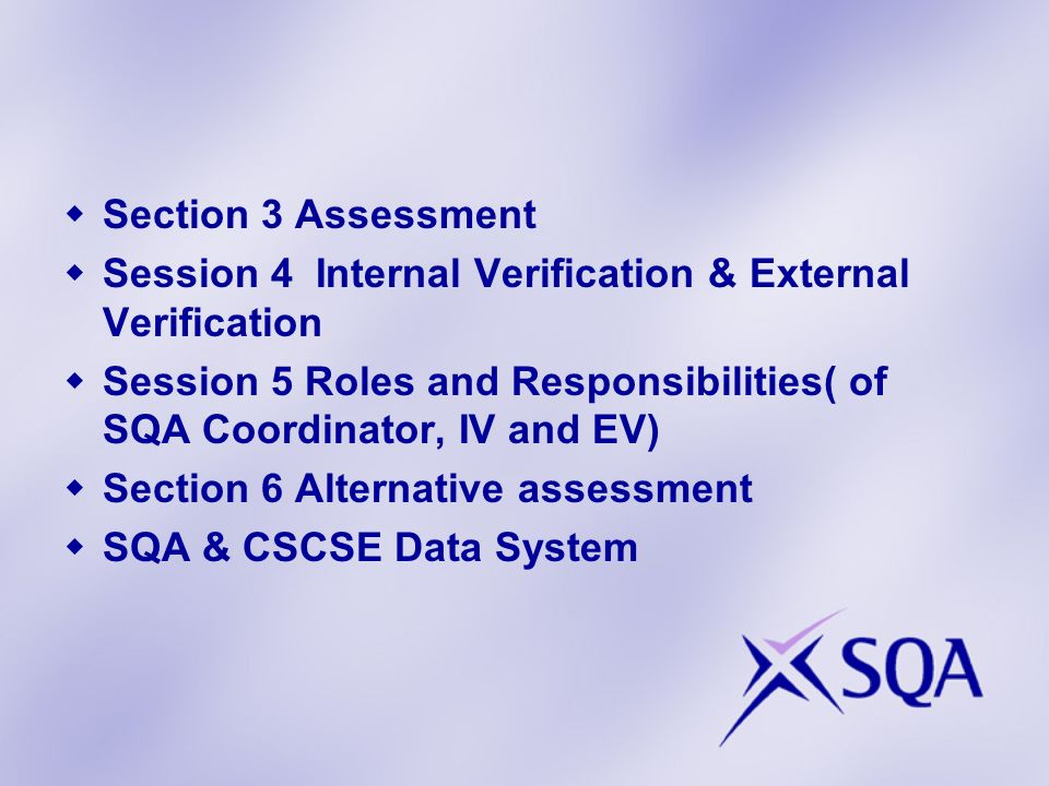 Section 3 Assessment Session 4 Internal Verification & External Verification. Session 5 Roles and Responsibilities( of SQA Coordinator, IV and EV)