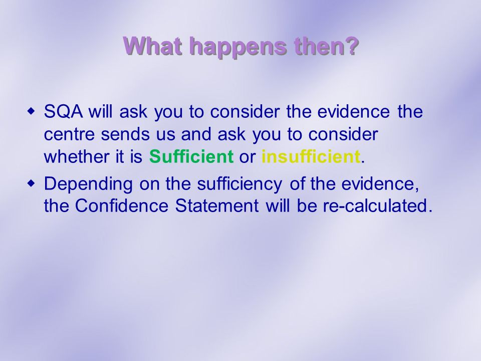 What happens then SQA will ask you to consider the evidence the centre sends us and ask you to consider whether it is Sufficient or insufficient.
