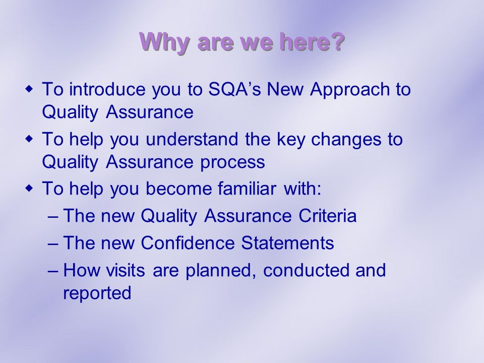 Why are we here To introduce you to SQA's New Approach to Quality Assurance. To help you understand the key changes to Quality Assurance process.