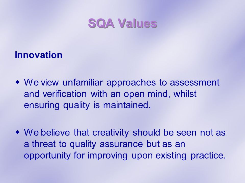 SQA Values Innovation. We view unfamiliar approaches to assessment and verification with an open mind, whilst ensuring quality is maintained.