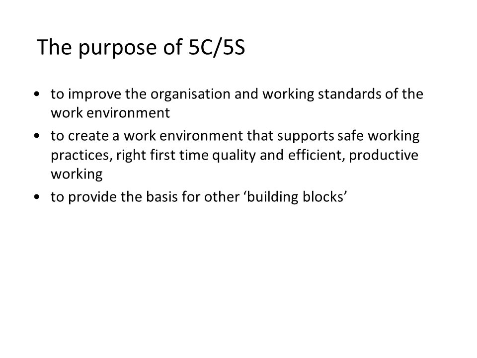 The purpose of 5C/5S to improve the organisation and working standards of the work environment.