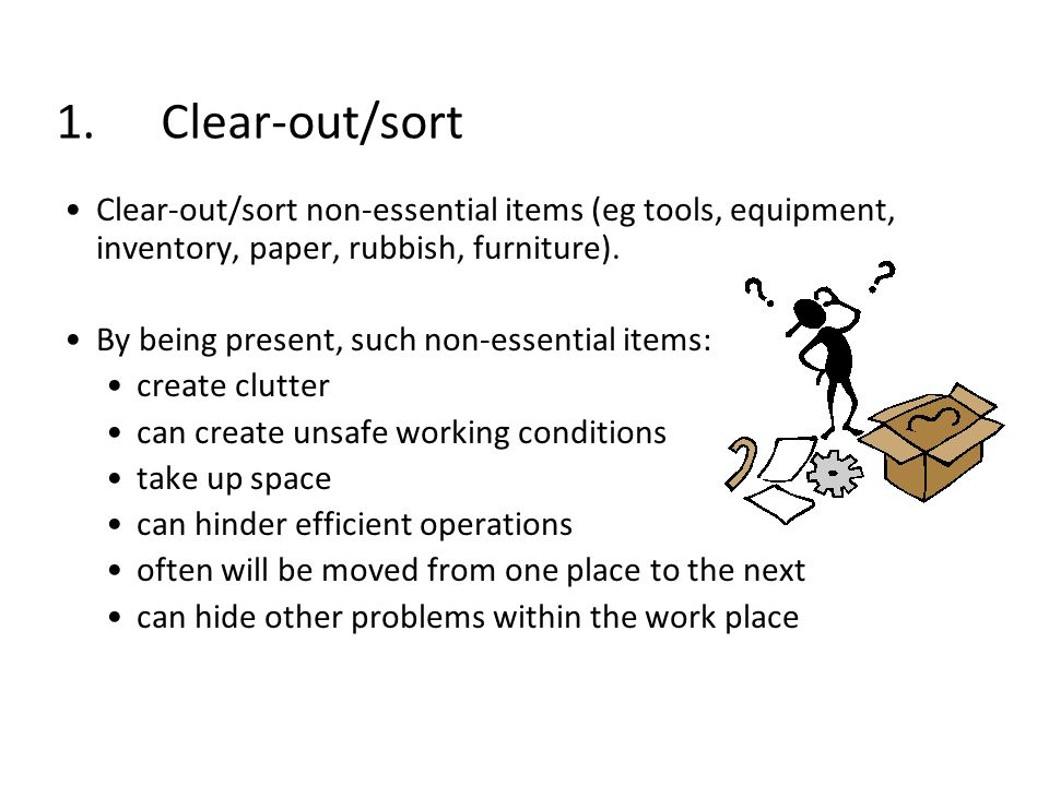 1. Clear-out/sort Clear-out/sort non-essential items (eg tools, equipment, inventory, paper, rubbish, furniture).