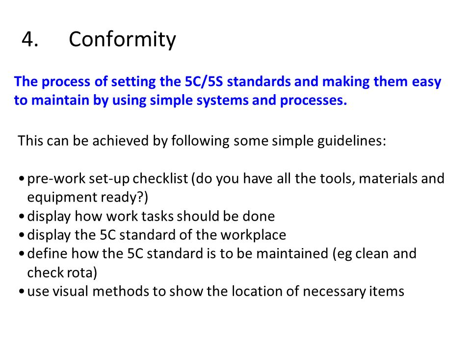 4. Conformity The process of setting the 5C/5S standards and making them easy to maintain by using simple systems and processes.