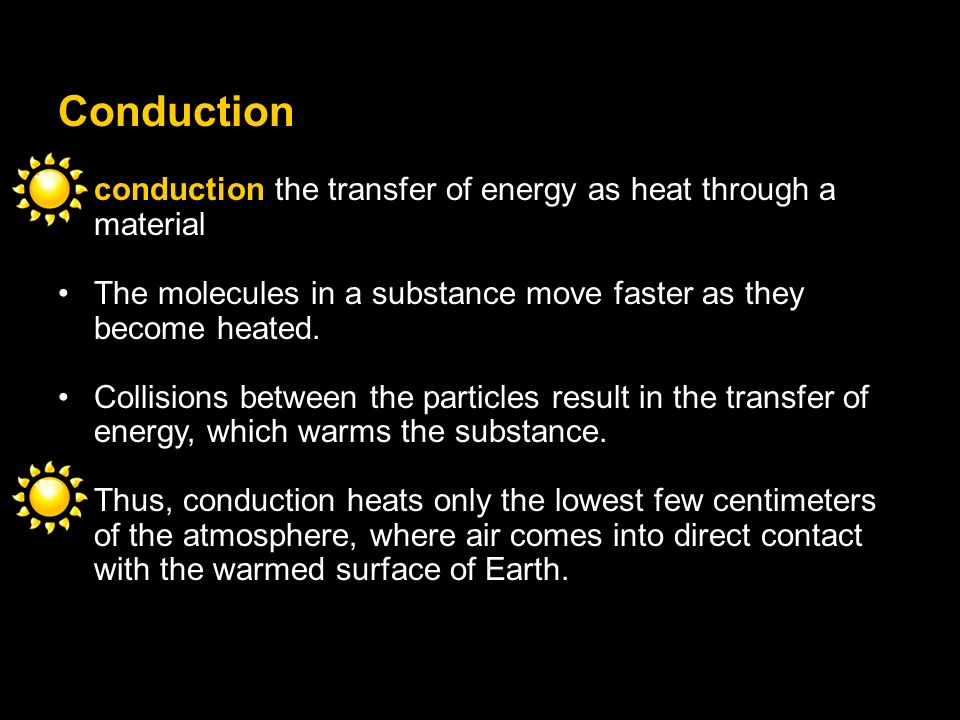 Conduction conduction the transfer of energy as heat through a material. The molecules in a substance move faster as they become heated.