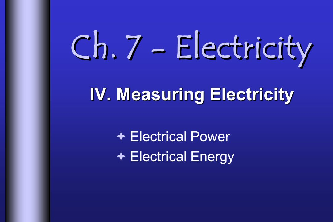IV. Measuring Electricity Electrical Power Electrical Energy