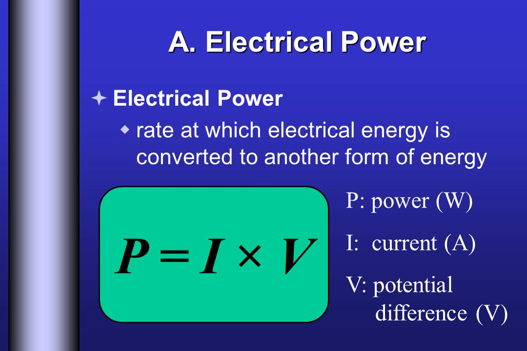 P = I × V A. Electrical Power P: power (W) I: current (A) V: potential