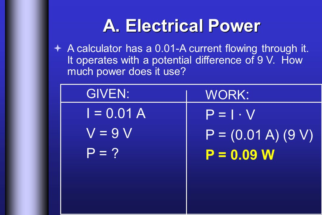 A. Electrical Power I = 0.01 A P = I · V V = 9 V P = (0.01 A) (9 V)