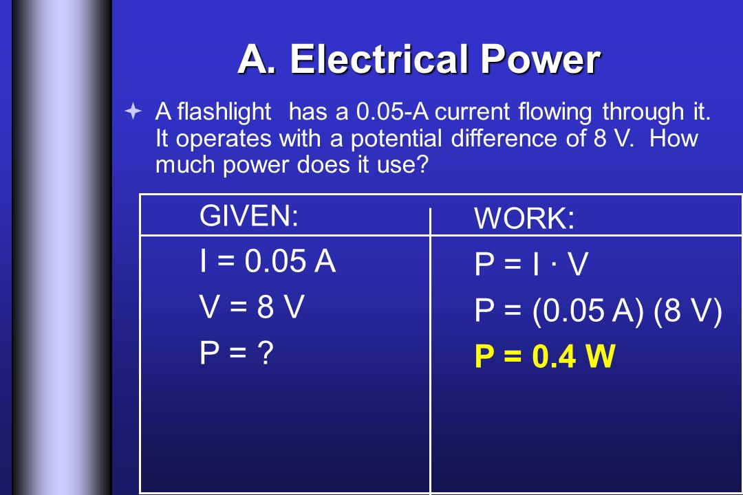 A. Electrical Power I = 0.05 A P = I · V V = 8 V P = (0.05 A) (8 V)