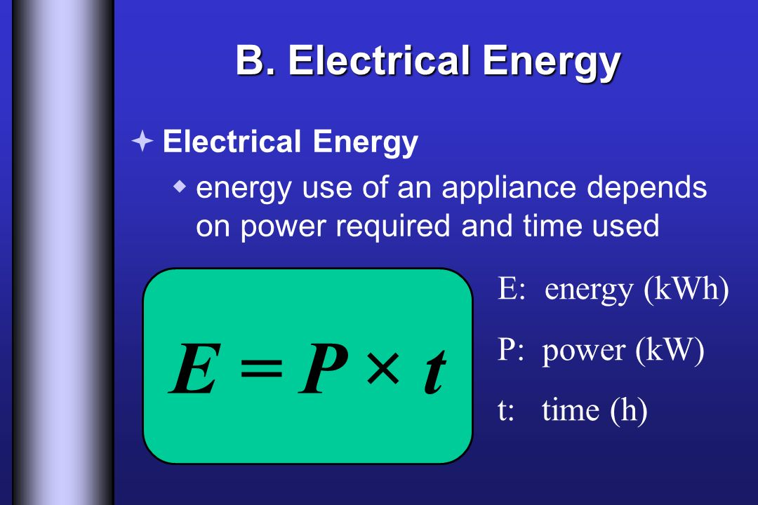 E = P × t B. Electrical Energy E: energy (kWh) P: power (kW)
