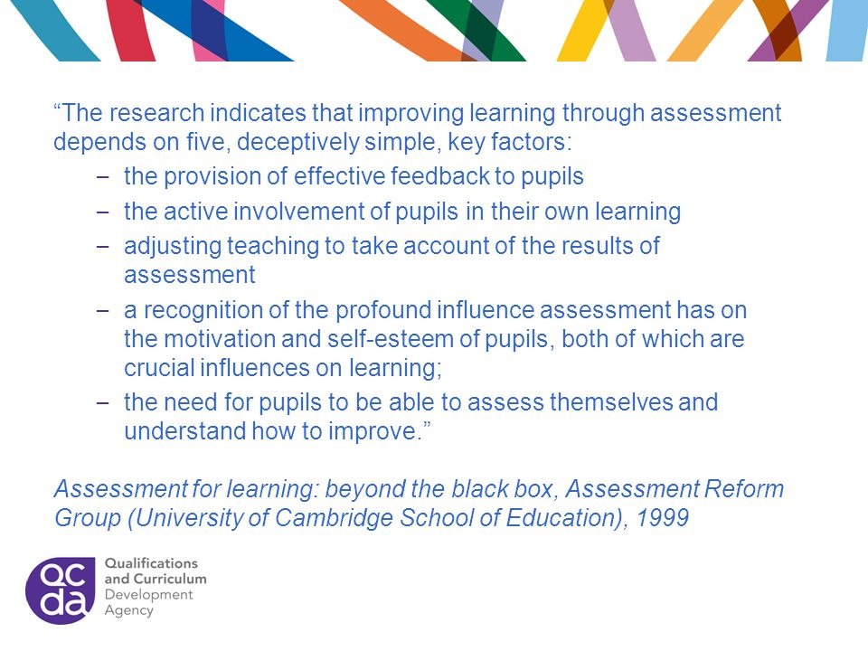 The research indicates that improving learning through assessment depends on five, deceptively simple, key factors: