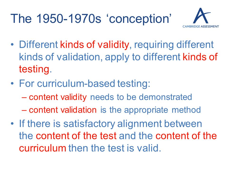 The 1950-1970s 'conception' Different kinds of validity, requiring different kinds of validation, apply to different kinds of testing.