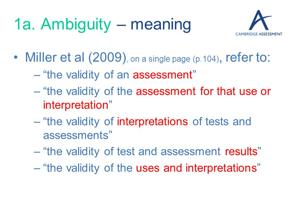 1a. Ambiguity – meaning Miller et al (2009), on a single page (p.104), refer to: the validity of an assessment