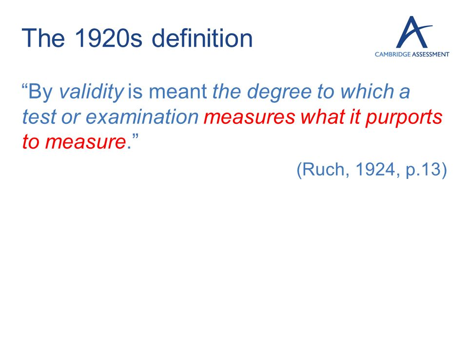The 1920s definition By validity is meant the degree to which a test or examination measures what it purports to measure.